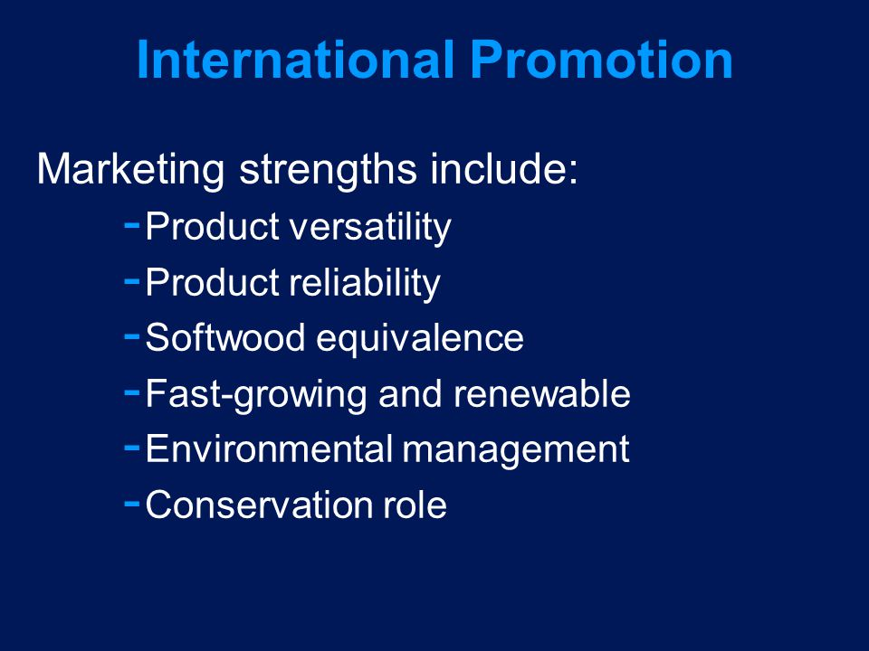 International Promotion Marketing strengths include: ­ Product versatility ­ Product reliability ­ Softwood equivalence ­ Fast-growing and renewable ­