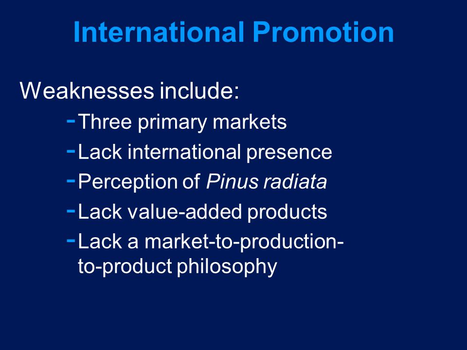 International Promotion Weaknesses include: ­ Three primary markets ­ Lack international presence ­ Perception of Pinus radiata ­ Lack value-added pro