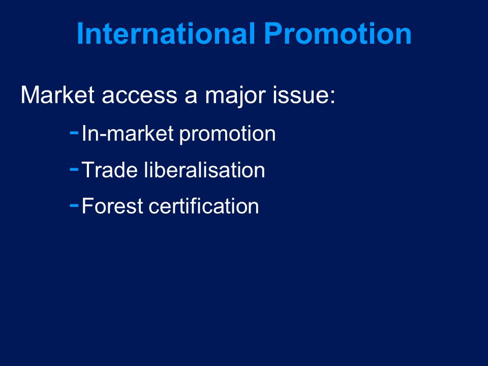 International Promotion Market access a major issue:  In-market promotion  Trade liberalisation  Forest certification