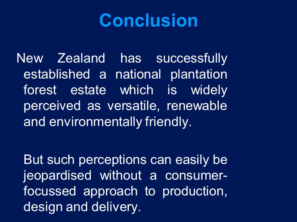 Conclusion New Zealand has successfully established a national plantation forest estate which is widely perceived as versatile, renewable and environm