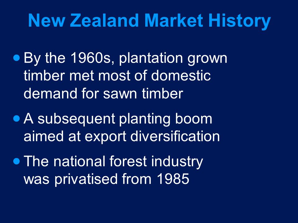 New Zealand Market History By the 1960s, plantation grown timber met most of domestic demand for sawn timber A subsequent planting boom aimed at export diversification The national forest industry was privatised from 1985