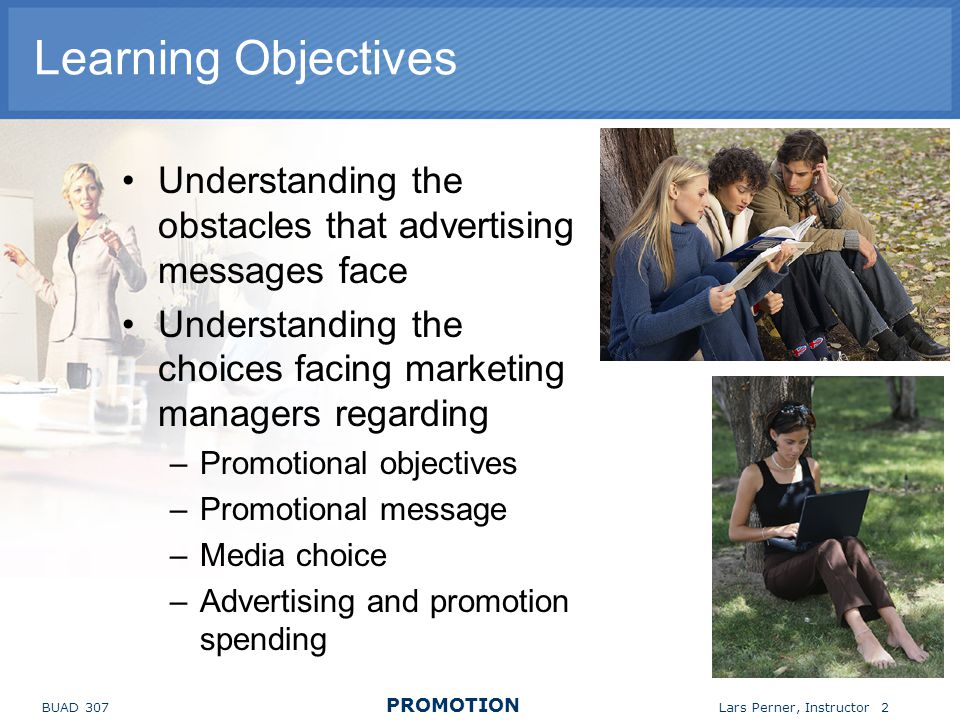 BUAD 307 PROMOTION Lars Perner, Instructor 2 Learning Objectives Understanding the obstacles that advertising messages face Understanding the choices facing marketing managers regarding –Promotional objectives –Promotional message –Media choice –Advertising and promotion spending