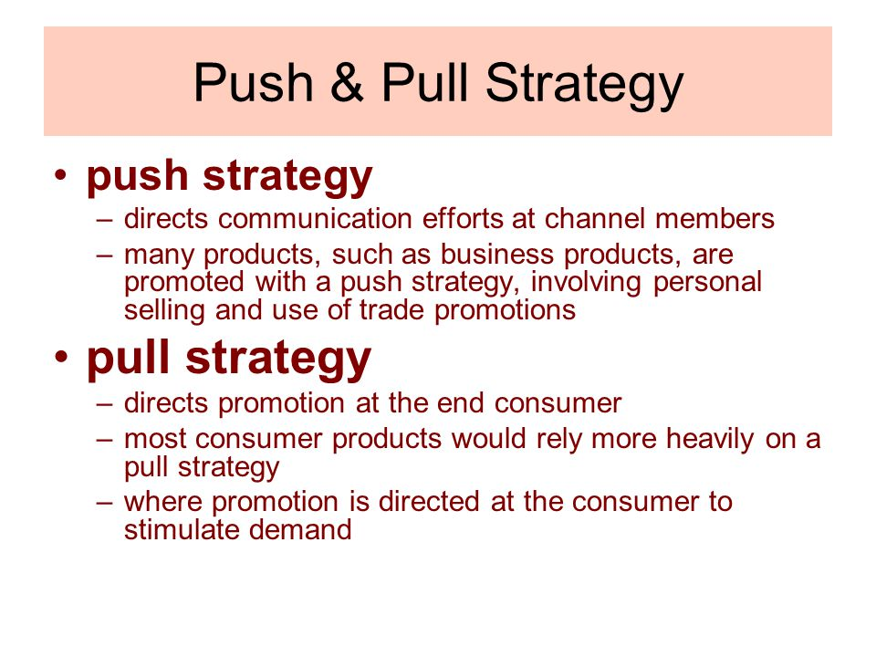 Push & Pull Strategy push strategy –directs communication efforts at channel members –many products, such as business products, are promoted with a pu