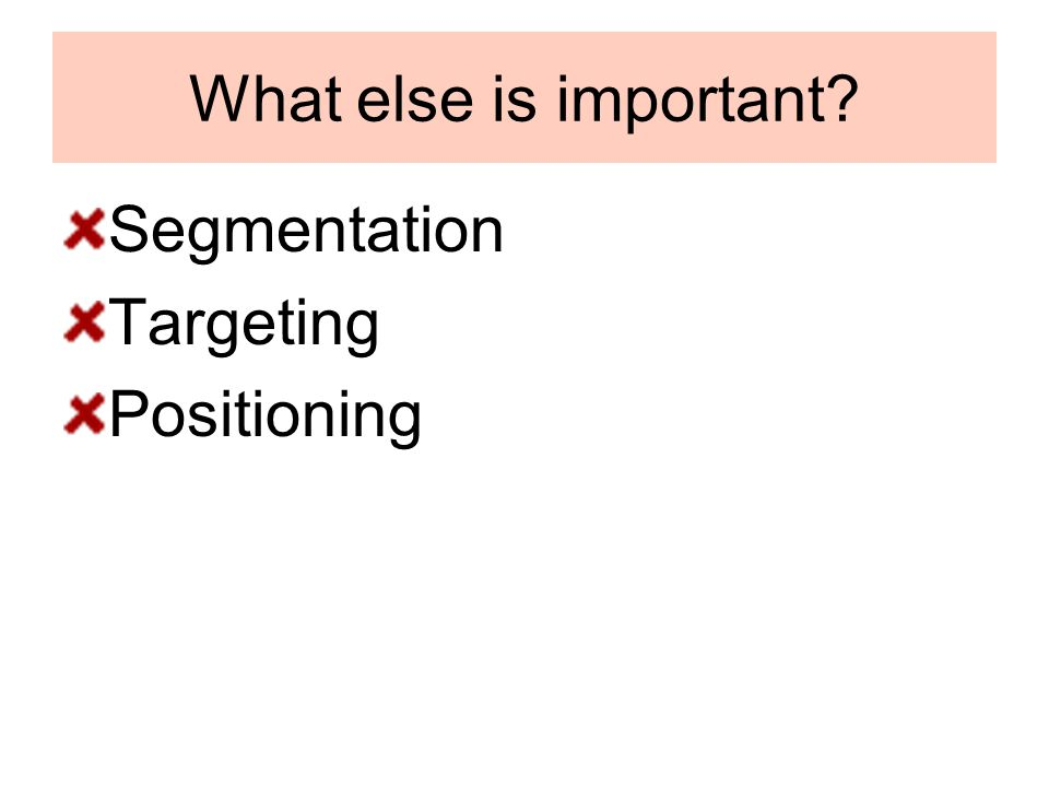 What else is important? Segmentation Targeting Positioning