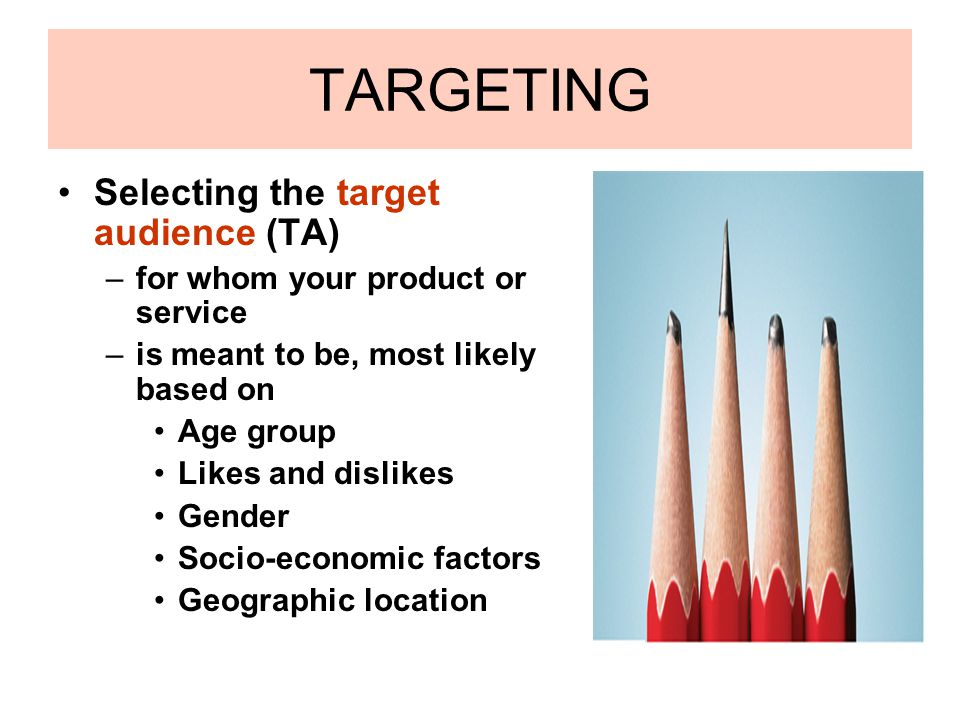 TARGETING Selecting the target audience (TA) –for whom your product or service –is meant to be, most likely based on Age group Likes and dislikes Gend