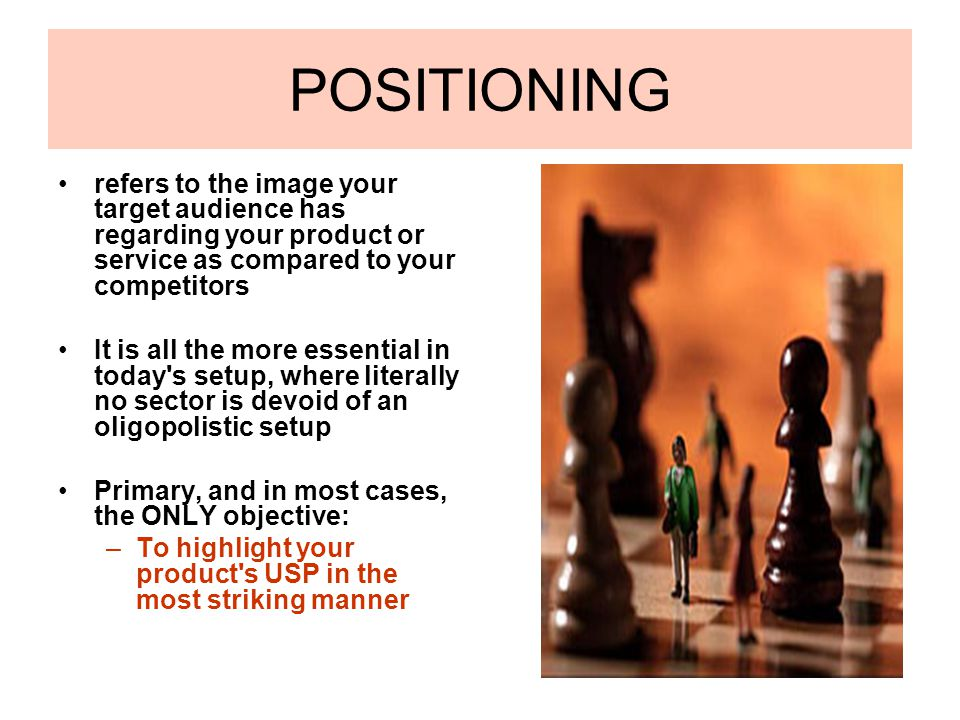 POSITIONING refers to the image your target audience has regarding your product or service as compared to your competitors It is all the more essentia