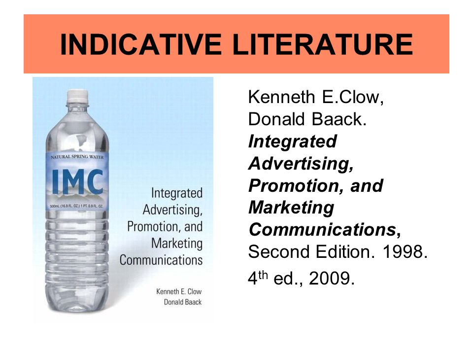 INDICATIVE LITERATURE Kenneth E.Clow, Donald Baack. Integrated Advertising, Promotion, and Marketing Communications, Second Edition. 1998. 4 th ed., 2