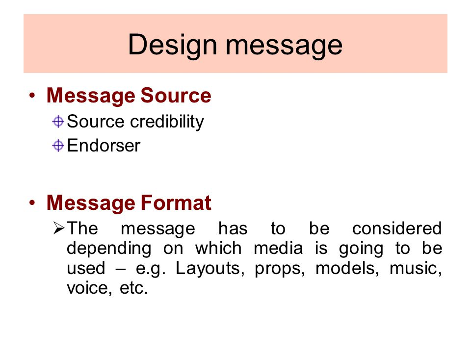 Design message Message Source Source credibility Endorser Message Format The message has to be considered depending on which media is going to be used