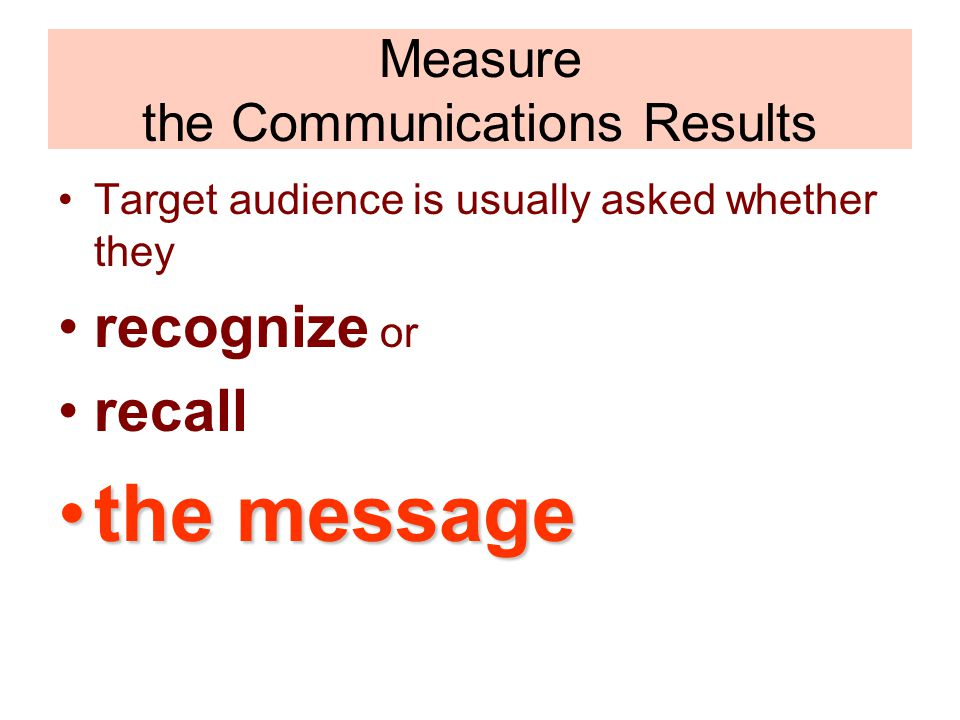 Measure the Communications Results Target audience is usually asked whether they recognize or recall the messagethe message