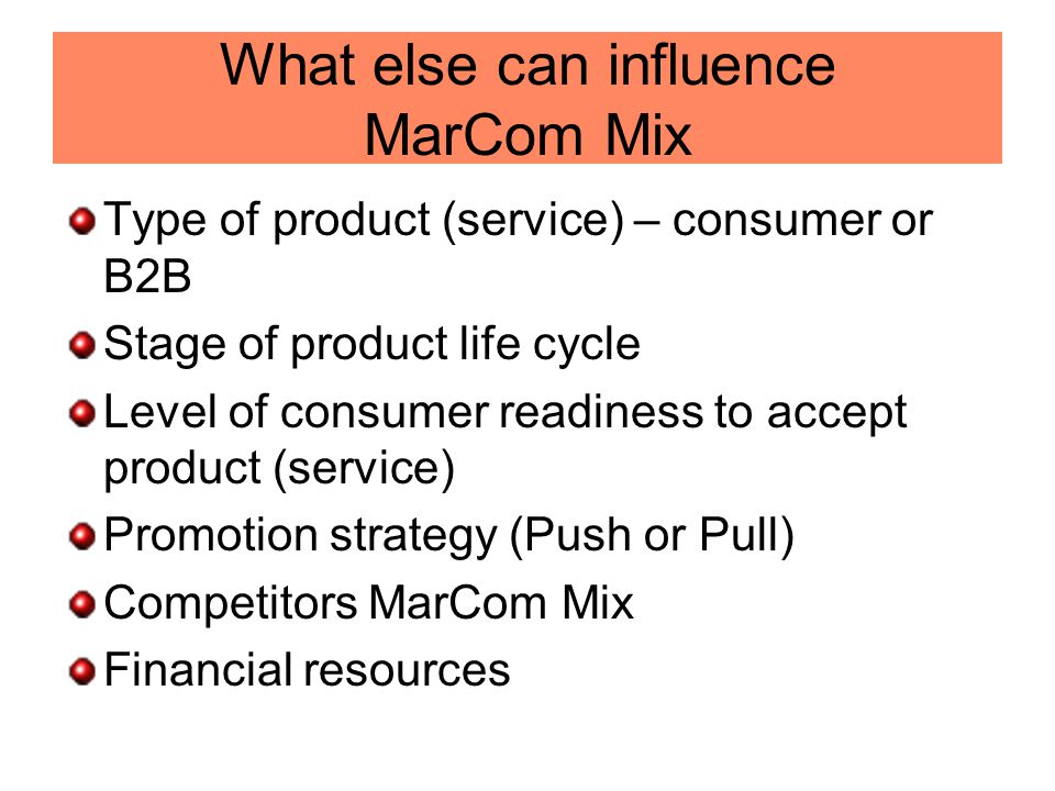 What else can influence MarCom Mix Type of product (service) – consumer or B2B Stage of product life cycle Level of consumer readiness to accept produ