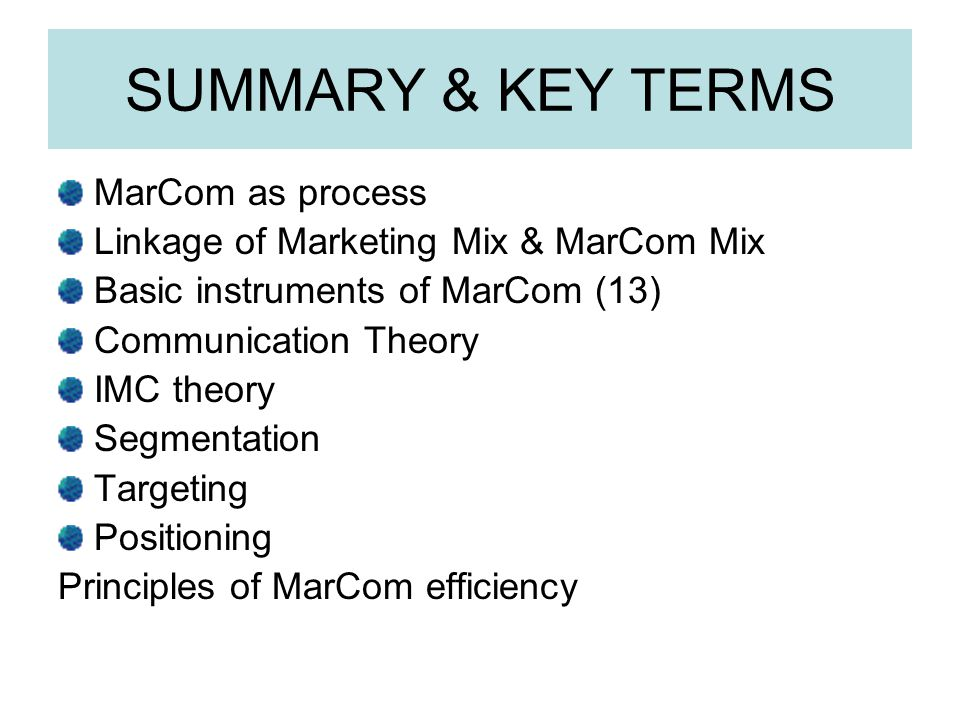 SUMMARY & KEY TERMS MarCom as process Linkage of Marketing Mix & MarCom Mix Basic instruments of MarCom (13) Communication Theory IMC theory Segmentat