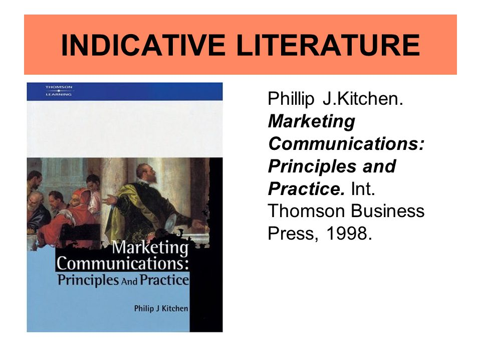 INDICATIVE LITERATURE Phillip J.Kitchen. Marketing Communications: Principles and Practice. Int. Thomson Business Press, 1998.