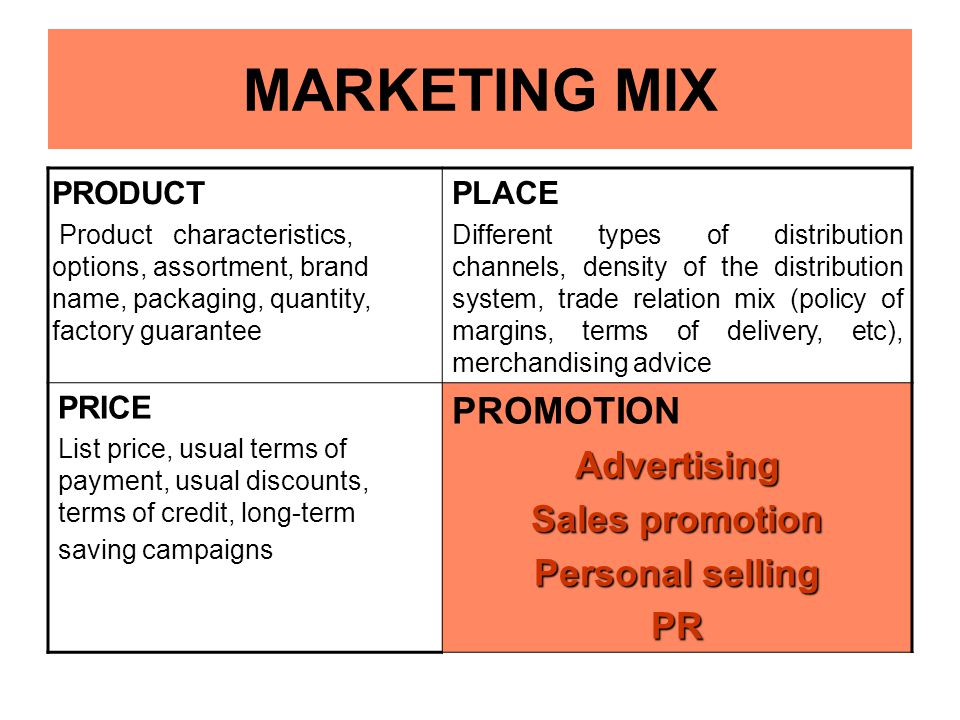 MARKETING MIX PRODUCT Product characteristics, options, assortment, brand name, packaging, quantity, factory guarantee PLACE Different types of distri