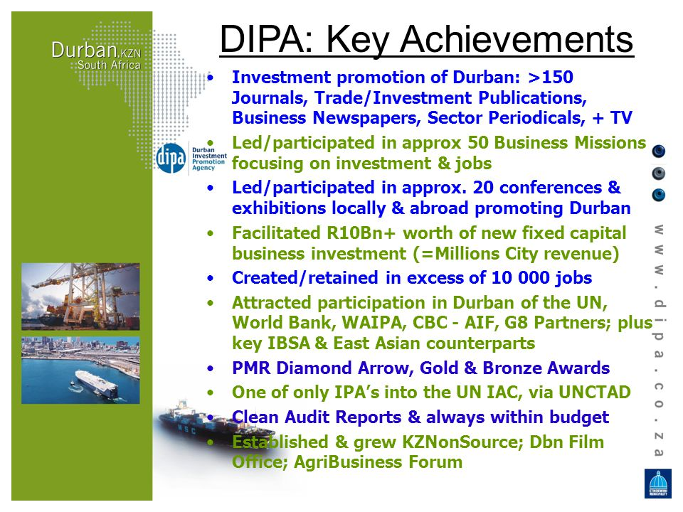 DIPA: Key Achievements Investment promotion of Durban: >150 Journals, Trade/Investment Publications, Business Newspapers, Sector Periodicals, + TV Led