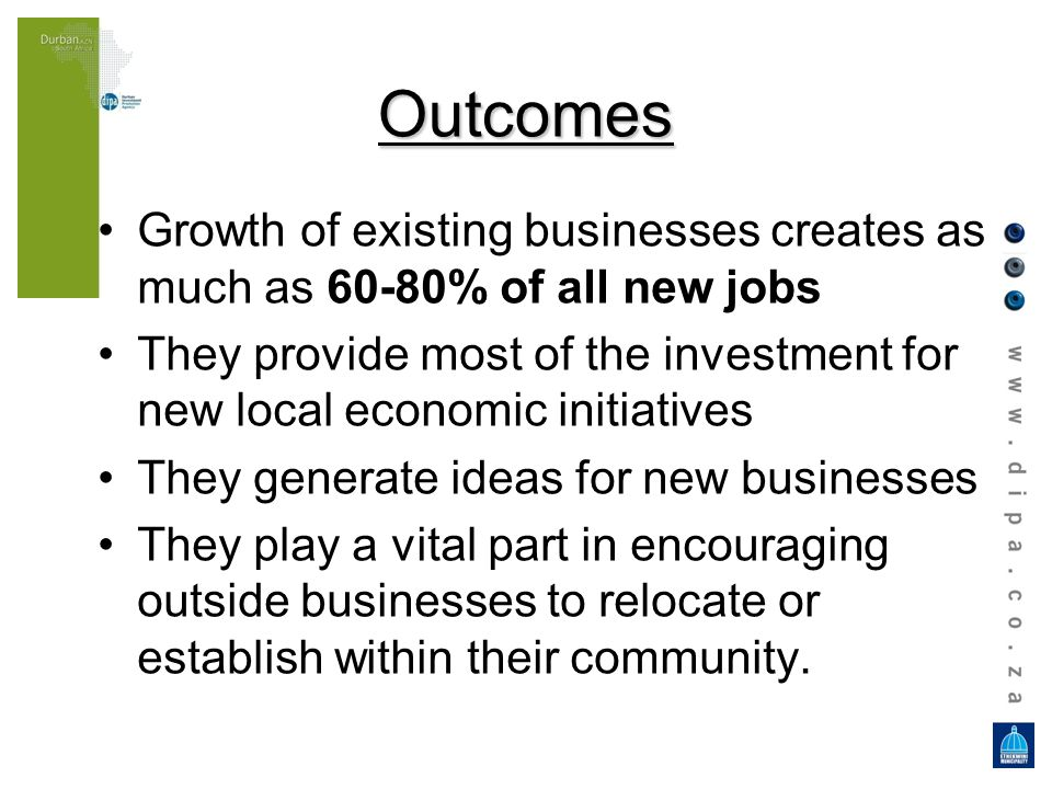 Outcomes Growth of existing businesses creates as much as 60-80% of all new jobs They provide most of the investment for new local economic initiative