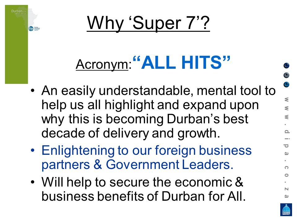 Why Super 7? Acronym: ALL HITS An easily understandable, mental tool to help us all highlight and expand upon why this is becoming Durban s best decad