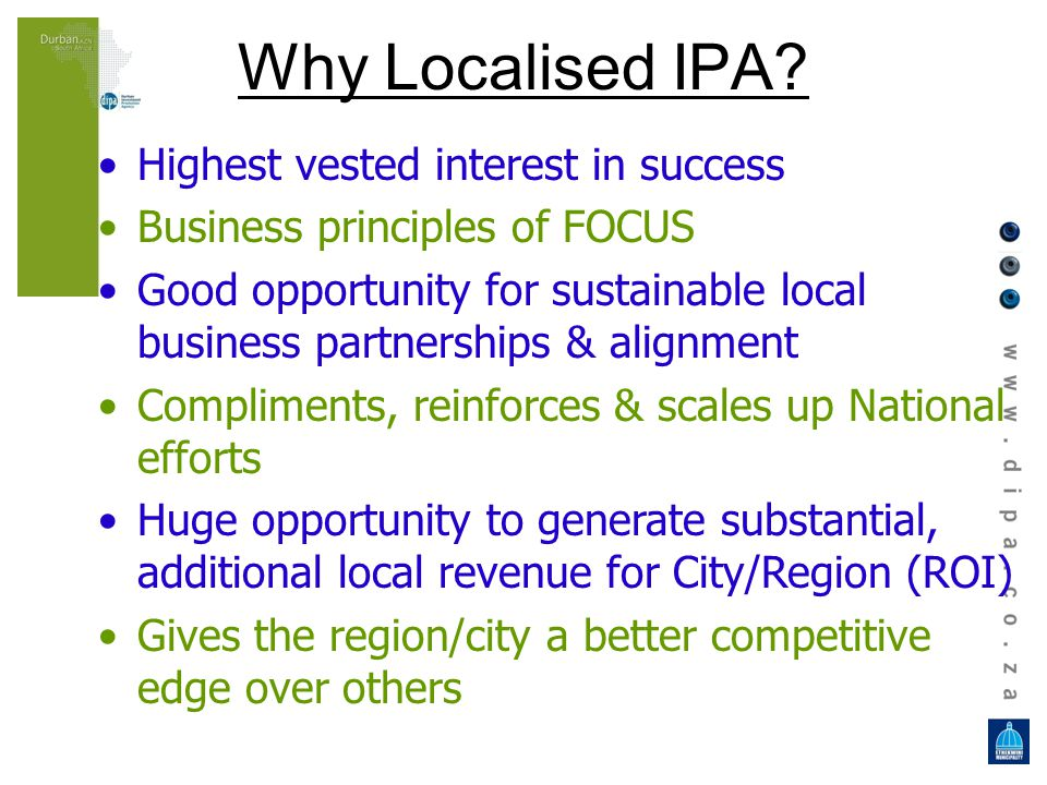 Why Localised IPA? Highest vested interest in success Business principles of FOCUS Good opportunity for sustainable local business partnerships & alig