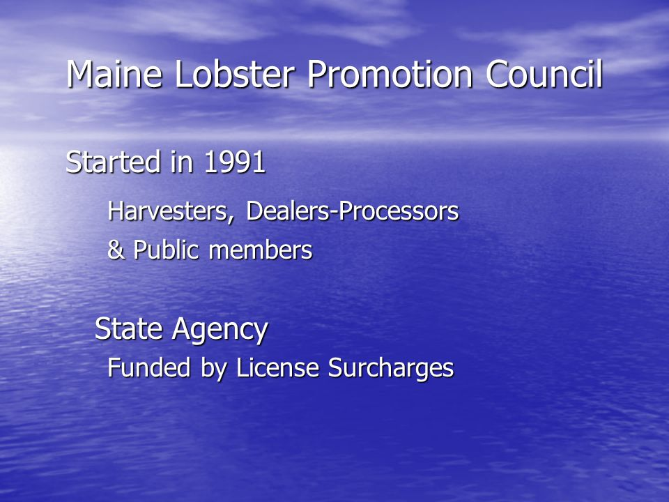 Council Composition: 9 Members, 3 Regions - West, Mid-Coast, East One Harvester, One Dealer-Processor, One Public Member from each region + DMR Commissioner as ex- officio member Rotating 3 year terms, renewable for one extension term ALL VOLUNTEERS Maine Lobster Promotion Council
