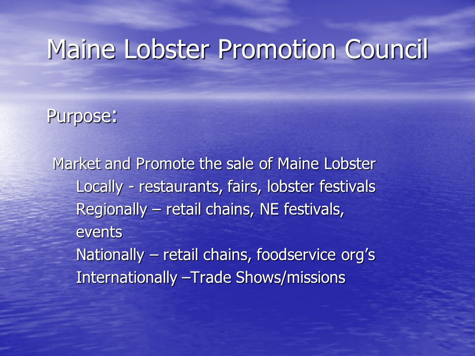Purpose : Market and Promote the sale of Maine Lobster Locally - restaurants, fairs, lobster festivals Regionally – retail chains, NE festivals, events Nationally – retail chains, foodservice orgs Internationally –Trade Shows/missions
