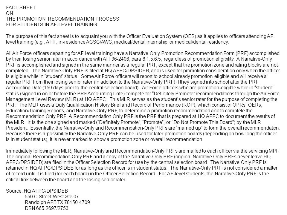 FACT SHEET ON THE PROMOTION RECOMMENDATION PROCESS FOR STUDENTS IN AF-LEVEL TRAINING The purpose of this fact sheet is to acquaint you with the Officer Evaluation System (OES) as it applies to officers attending AF- level training (e.g., AFIT, in-residence ACSC/AWC, medical/dental internship, or medical/dental residency.