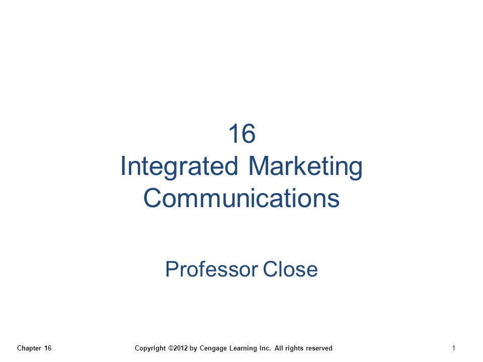 Chapter 16 Copyright ©2012 by Cengage Learning Inc. All rights reserved 1 16 Integrated Marketing Communications Professor Close