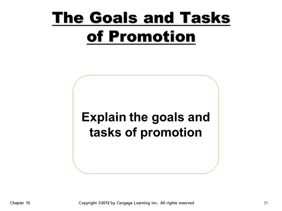 Chapter 16 Copyright ©2012 by Cengage Learning Inc. All rights reserved 31 Explain the goals and tasks of promotion The Goals and Tasks of Promotion