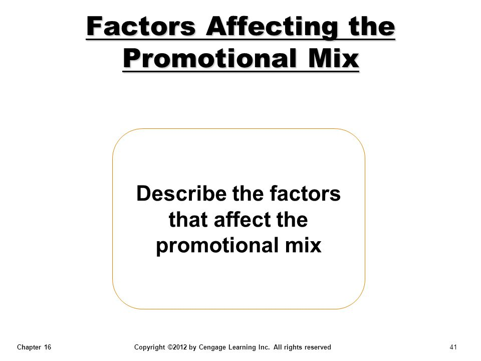 Chapter 16 Copyright ©2012 by Cengage Learning Inc. All rights reserved 41 Describe the factors that affect the promotional mix Factors Affecting the