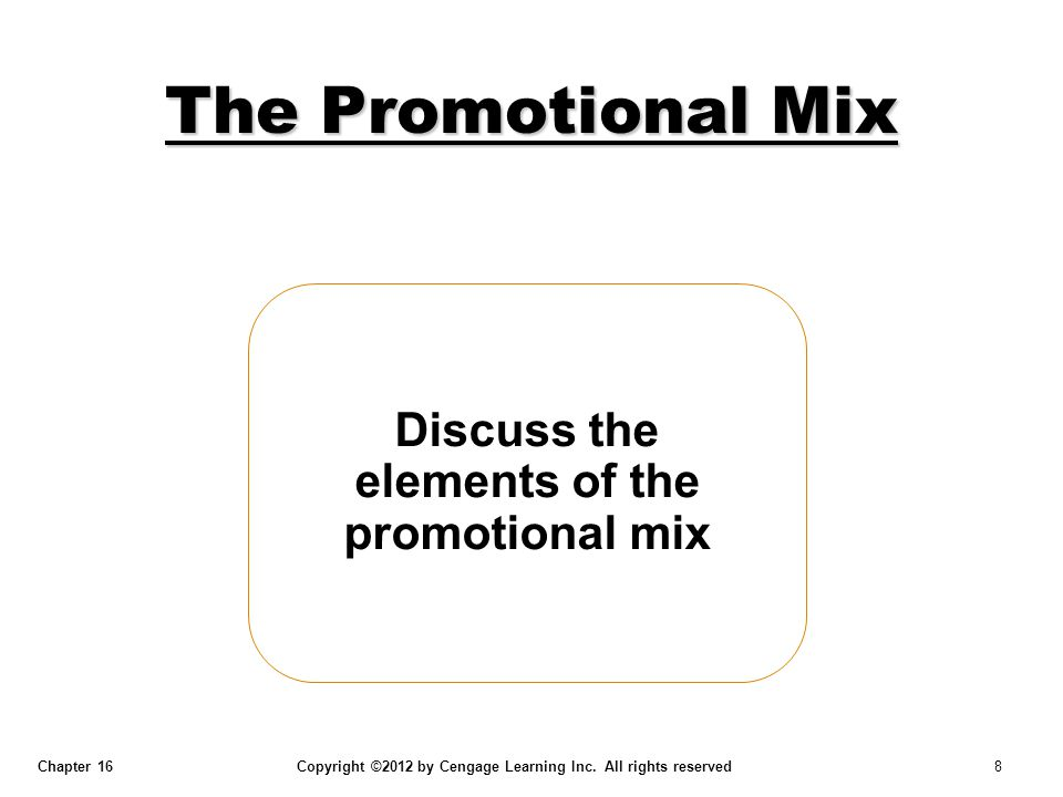 Chapter 16 Copyright ©2012 by Cengage Learning Inc. All rights reserved 8 Discuss the elements of the promotional mix The Promotional Mix