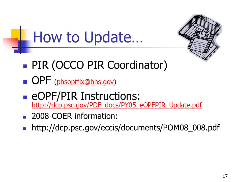 17 How to Update… PIR (OCCO PIR Coordinator) OPF (phsopffix@hhs.gov)phsopffix@hhs.gov eOPF/PIR Instructions: http://dcp.psc.gov/PDF_docs/PY05_eOPFPIR_