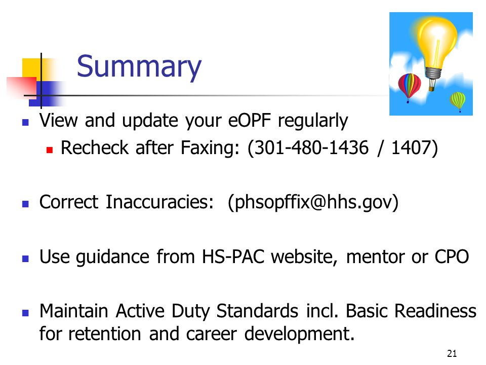 21 Summary View and update your eOPF regularly Recheck after Faxing: (301-480-1436 / 1407) Correct Inaccuracies: (phsopffix@hhs.gov) Use guidance from HS-PAC website, mentor or CPO Maintain Active Duty Standards incl.
