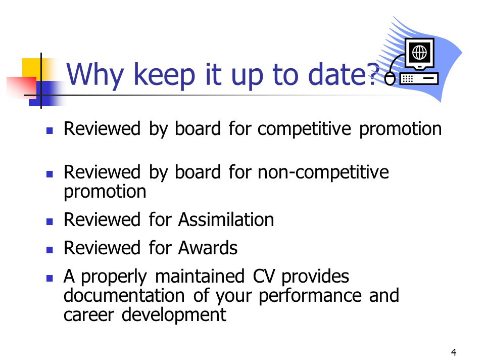 4 Why keep it up to date? Reviewed by board for competitive promotion Reviewed by board for non-competitive promotion Reviewed for Assimilation Review