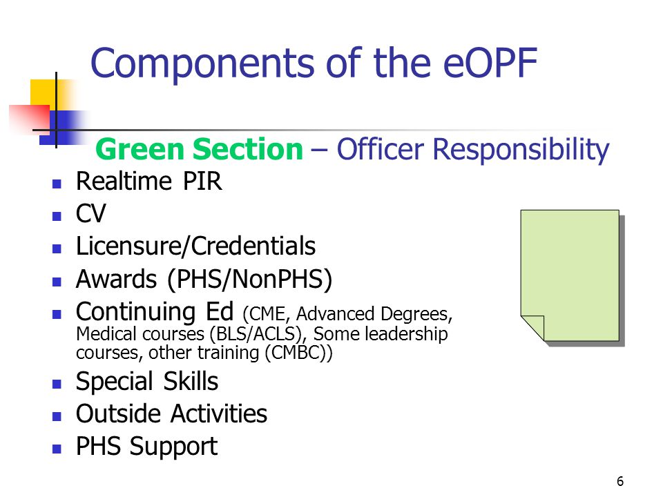 6 Components of the eOPF Realtime PIR CV Licensure/Credentials Awards (PHS/NonPHS) Continuing Ed (CME, Advanced Degrees, Medical courses (BLS/ACLS), Some leadership courses, other training (CMBC)) Special Skills Outside Activities PHS Support Green Section – Officer Responsibility