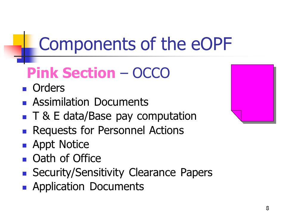 8 Components of the eOPF Orders Assimilation Documents T & E data/Base pay computation Requests for Personnel Actions Appt Notice Oath of Office Security/Sensitivity Clearance Papers Application Documents Pink Section – OCCO