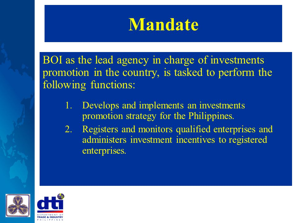 Mandate BOI as the lead agency in charge of investments promotion in the country, is tasked to perform the following functions: 1.Develops and impleme