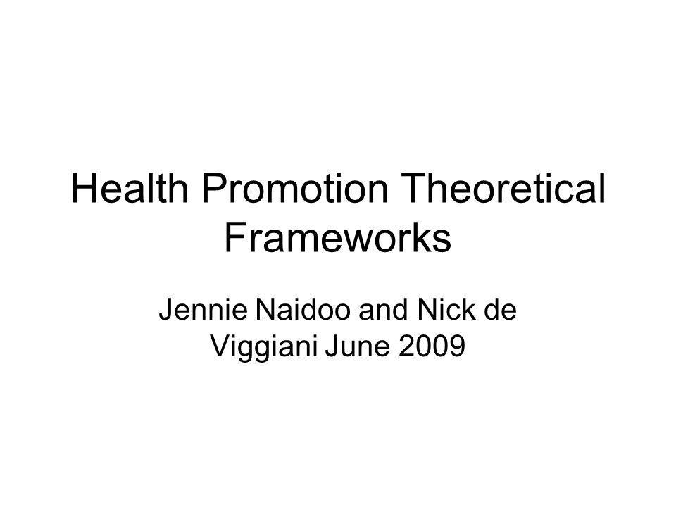 Health Promotion Theoretical Frameworks Jennie Naidoo and Nick de Viggiani June 2009