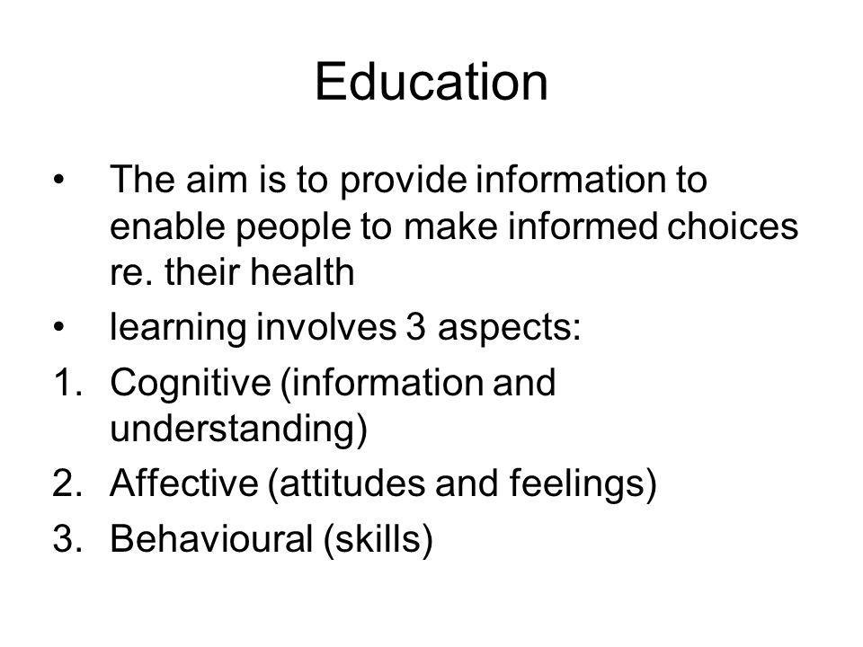 Education The aim is to provide information to enable people to make informed choices re. their health learning involves 3 aspects: 1.Cognitive (infor