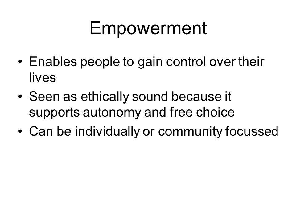 Empowerment Enables people to gain control over their lives Seen as ethically sound because it supports autonomy and free choice Can be individually o