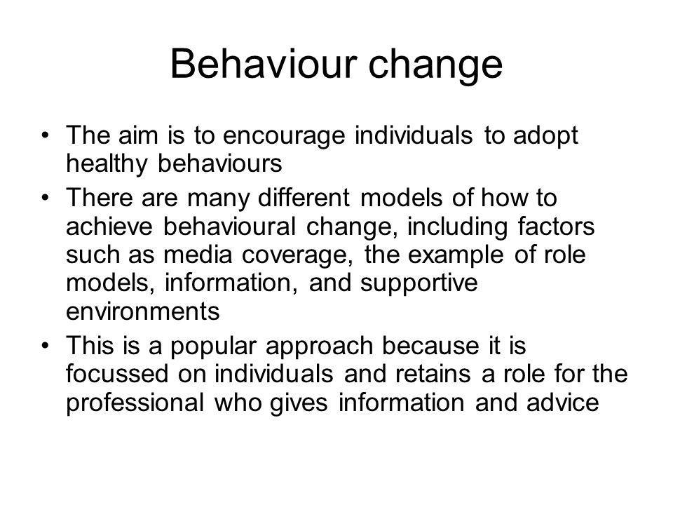 Behaviour change The aim is to encourage individuals to adopt healthy behaviours There are many different models of how to achieve behavioural change,