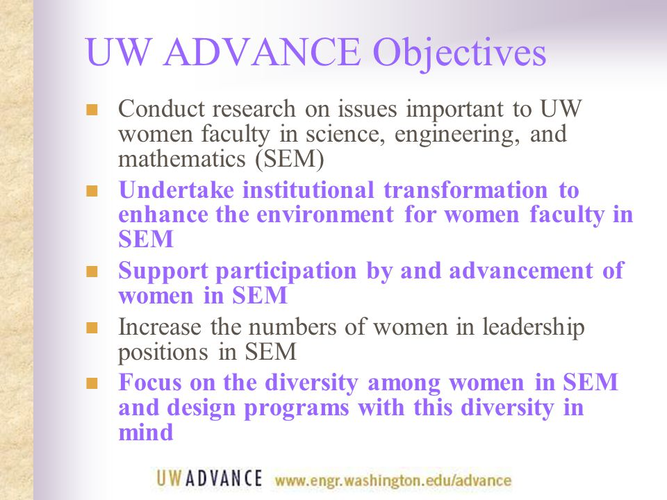 UW ADVANCE Objectives Conduct research on issues important to UW women faculty in science, engineering, and mathematics (SEM) Undertake institutional transformation to enhance the environment for women faculty in SEM Support participation by and advancement of women in SEM Increase the numbers of women in leadership positions in SEM Focus on the diversity among women in SEM and design programs with this diversity in mind