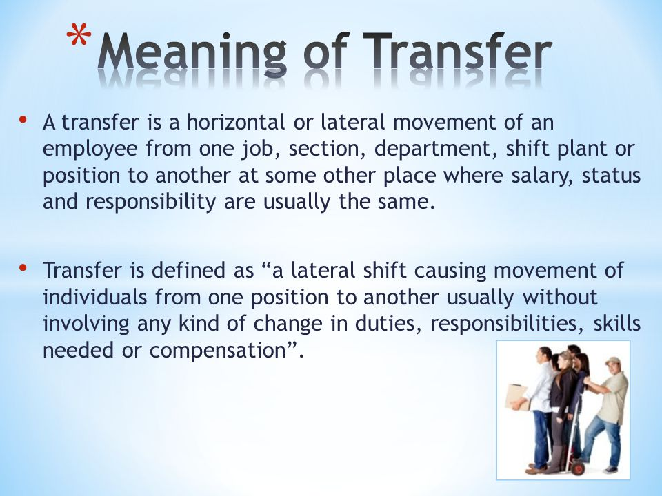 A transfer is a horizontal or lateral movement of an employee from one job, section, department, shift plant or position to another at some other place where salary, status and responsibility are usually the same.