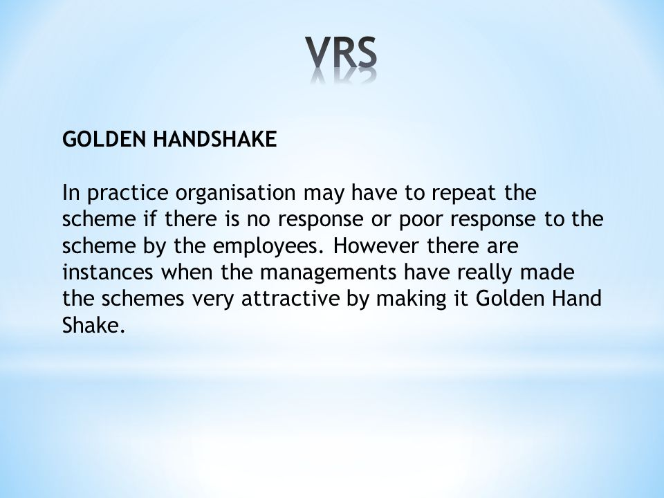 GOLDEN HANDSHAKE In practice organisation may have to repeat the scheme if there is no response or poor response to the scheme by the employees.