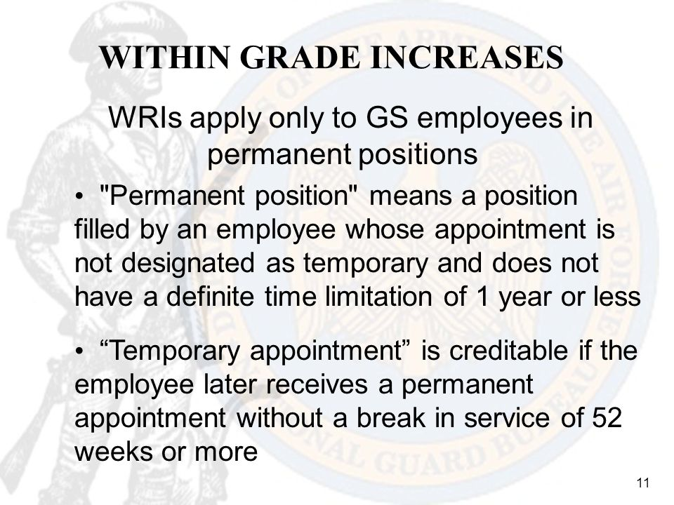 11 WITHIN GRADE INCREASES WRIs apply only to GS employees in permanent positions Permanent position means a position filled by an employee whose appointment is not designated as temporary and does not have a definite time limitation of 1 year or less Temporary appointment is creditable if the employee later receives a permanent appointment without a break in service of 52 weeks or more