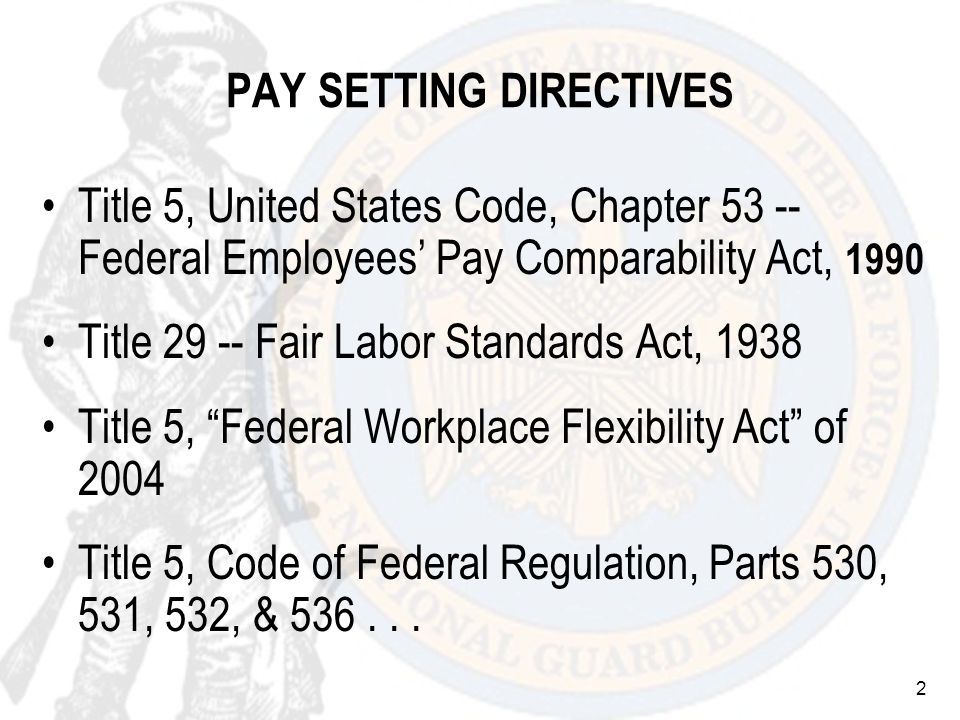 2 PAY SETTING DIRECTIVES Title 5, United States Code, Chapter 53 -- Federal Employees Pay Comparability Act, 1990 Title 29 -- Fair Labor Standards Act, 1938 Title 5, Federal Workplace Flexibility Act of 2004 Title 5, Code of Federal Regulation, Parts 530, 531, 532, & 536...