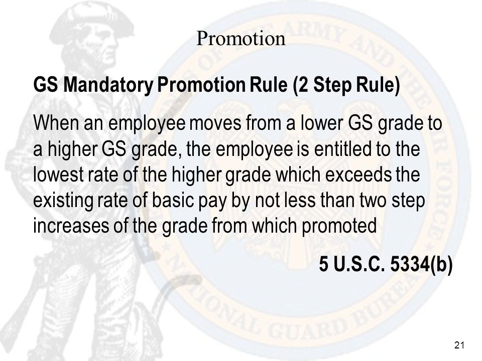 21 Promotion GS Mandatory Promotion Rule (2 Step Rule) When an employee moves from a lower GS grade to a higher GS grade, the employee is entitled to the lowest rate of the higher grade which exceeds the existing rate of basic pay by not less than two step increases of the grade from which promoted 5 U.S.C.