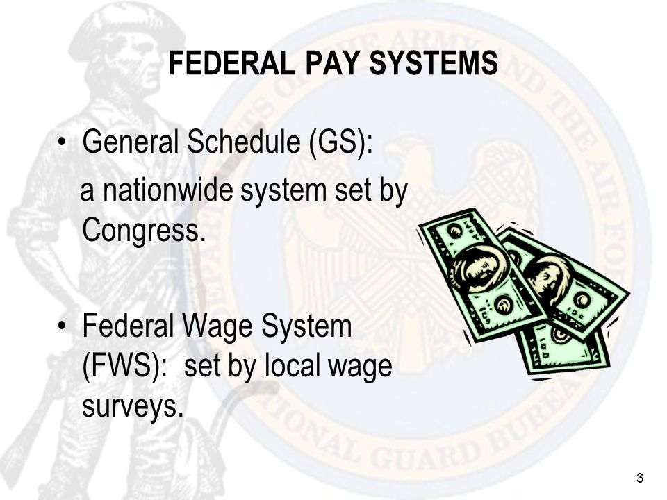 3 FEDERAL PAY SYSTEMS General Schedule (GS): a nationwide system set by Congress.