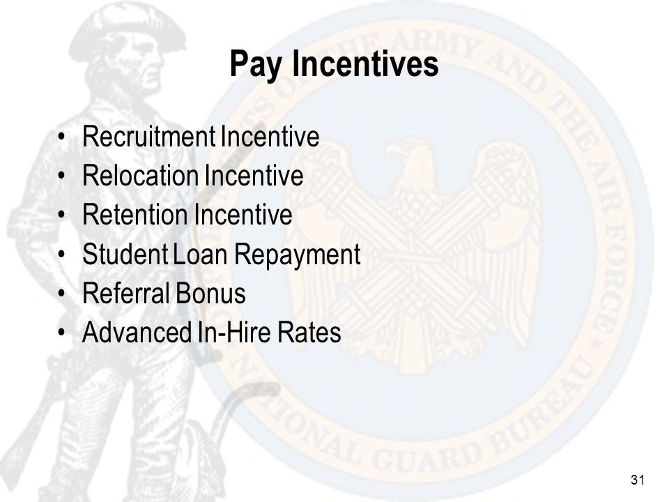 31 Pay Incentives Recruitment Incentive Relocation Incentive Retention Incentive Student Loan Repayment Referral Bonus Advanced In-Hire Rates
