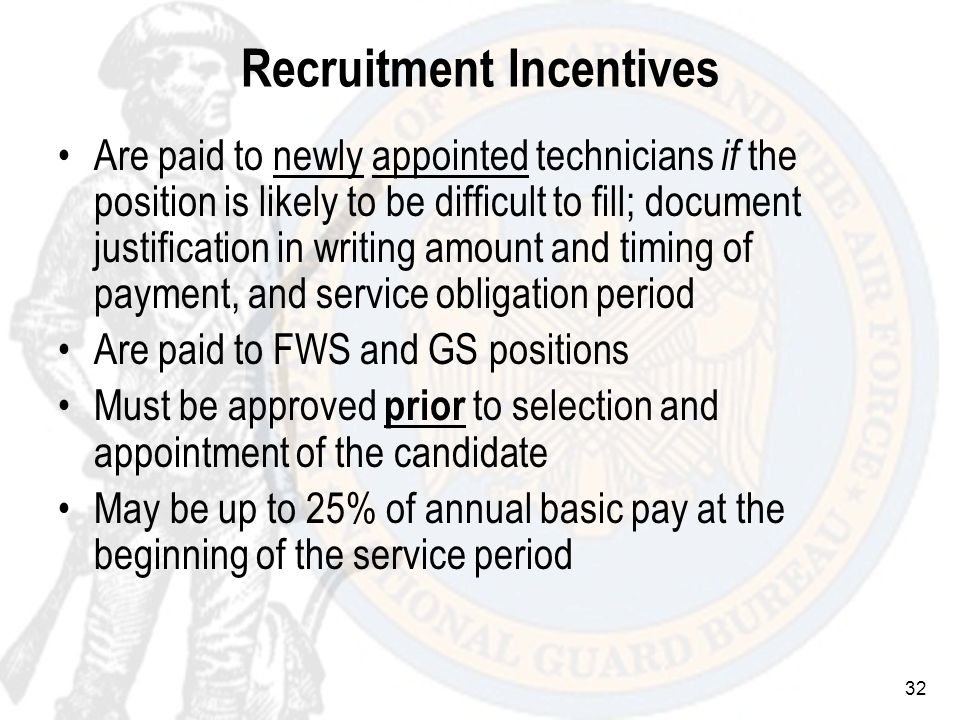 32 Recruitment Incentives Are paid to newly appointed technicians if the position is likely to be difficult to fill; document justification in writing amount and timing of payment, and service obligation period Are paid to FWS and GS positions Must be approved prior to selection and appointment of the candidate May be up to 25% of annual basic pay at the beginning of the service period