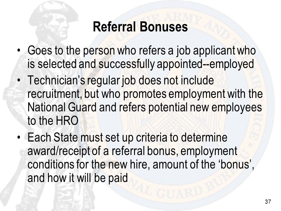 37 Referral Bonuses Goes to the person who refers a job applicant who is selected and successfully appointed--employed Technicians regular job does not include recruitment, but who promotes employment with the National Guard and refers potential new employees to the HRO Each State must set up criteria to determine award/receipt of a referral bonus, employment conditions for the new hire, amount of the bonus, and how it will be paid