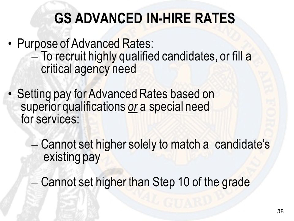 38 GS ADVANCED IN-HIRE RATES Purpose of Advanced Rates: – To recruit highly qualified candidates, or fill a critical agency need Setting pay for Advanced Rates based on superior qualifications or a special need for services: – Cannot set higher solely to match a candidates existing pay – Cannot set higher than Step 10 of the grade