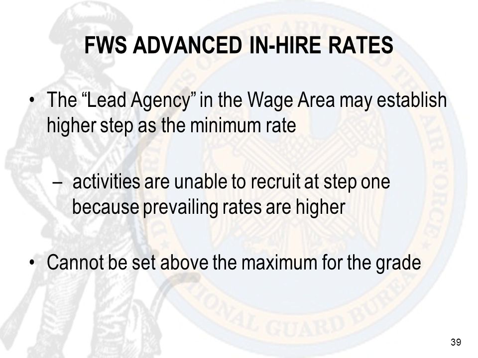 39 FWS ADVANCED IN-HIRE RATES The Lead Agency in the Wage Area may establish higher step as the minimum rate – activities are unable to recruit at step one because prevailing rates are higher Cannot be set above the maximum for the grade